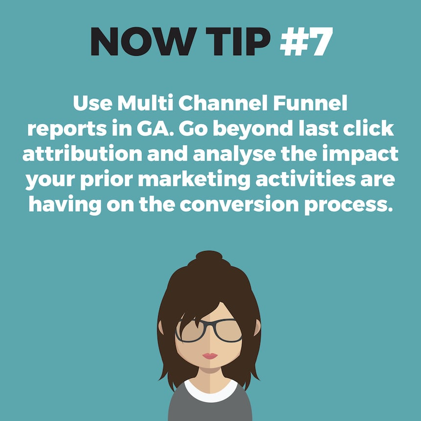 NOW TIP #7. Use Multi Channel Funnel reports in GA. Go beyond last click attribution and analyse the impact your prior marketing activities are having on the conversion process.